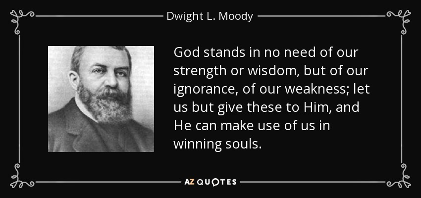 God stands in no need of our strength or wisdom, but of our ignorance, of our weakness; let us but give these to Him, and He can make use of us in winning souls. - Dwight L. Moody