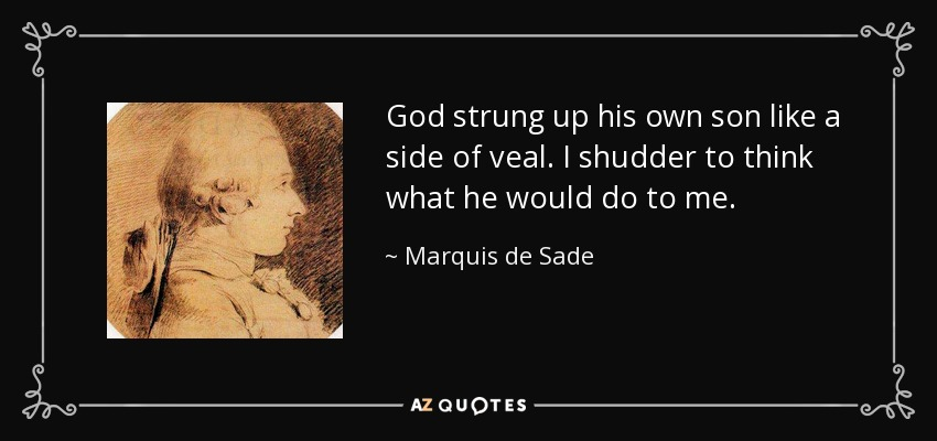 God strung up his own son like a side of veal. I shudder to think what he would do to me. - Marquis de Sade