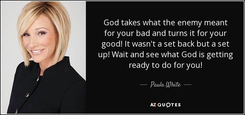 God takes what the enemy meant for your bad and turns it for your good! It wasn't a set back but a set up! Wait and see what God is getting ready to do for you! - Paula White