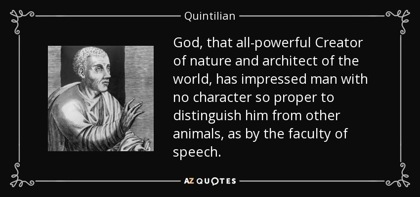 God, that all-powerful Creator of nature and architect of the world, has impressed man with no character so proper to distinguish him from other animals, as by the faculty of speech. - Quintilian