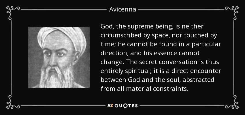 God, the supreme being, is neither circumscribed by space, nor touched by time; he cannot be found in a particular direction, and his essence cannot change. The secret conversation is thus entirely spiritual; it is a direct encounter between God and the soul, abstracted from all material constraints. - Avicenna