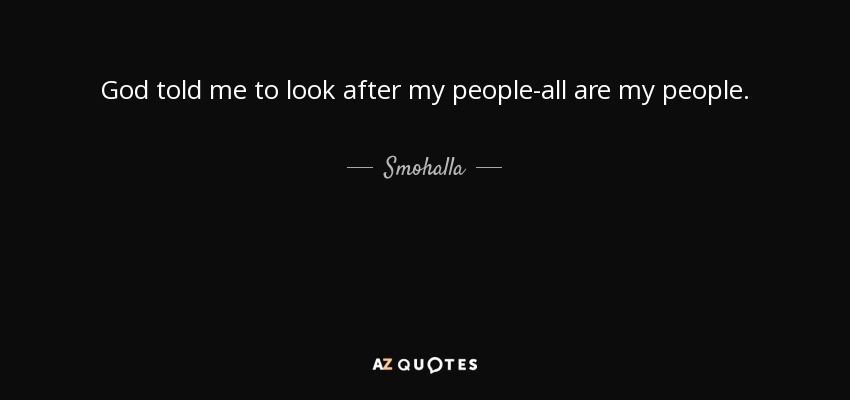 God told me to look after my people-all are my people. - Smohalla
