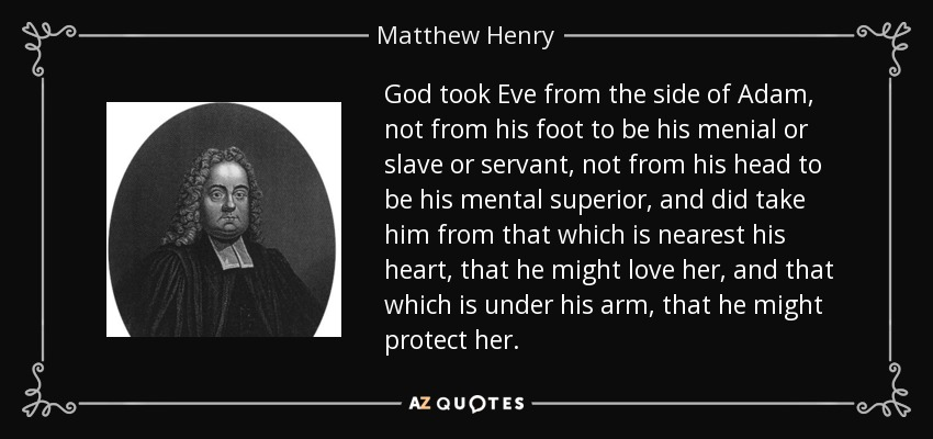 God took Eve from the side of Adam, not from his foot to be his menial or slave or servant, not from his head to be his mental superior, and did take him from that which is nearest his heart, that he might love her, and that which is under his arm, that he might protect her. - Matthew Henry
