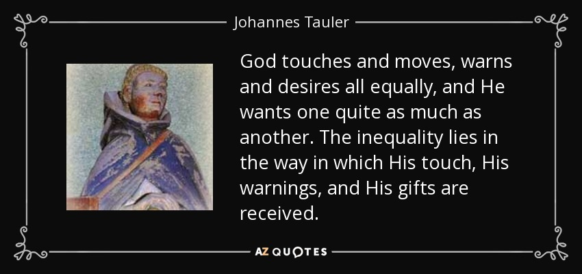 God touches and moves, warns and desires all equally, and He wants one quite as much as another. The inequality lies in the way in which His touch, His warnings, and His gifts are received. - Johannes Tauler