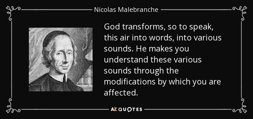 God transforms, so to speak, this air into words, into various sounds. He makes you understand these various sounds through the modifications by which you are affected. - Nicolas Malebranche