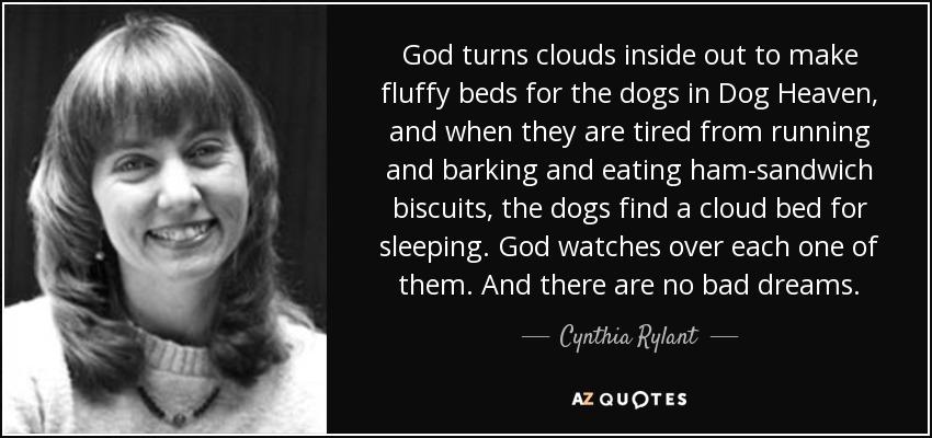 God turns clouds inside out to make fluffy beds for the dogs in Dog Heaven, and when they are tired from running and barking and eating ham-sandwich biscuits, the dogs find a cloud bed for sleeping. God watches over each one of them. And there are no bad dreams. - Cynthia Rylant