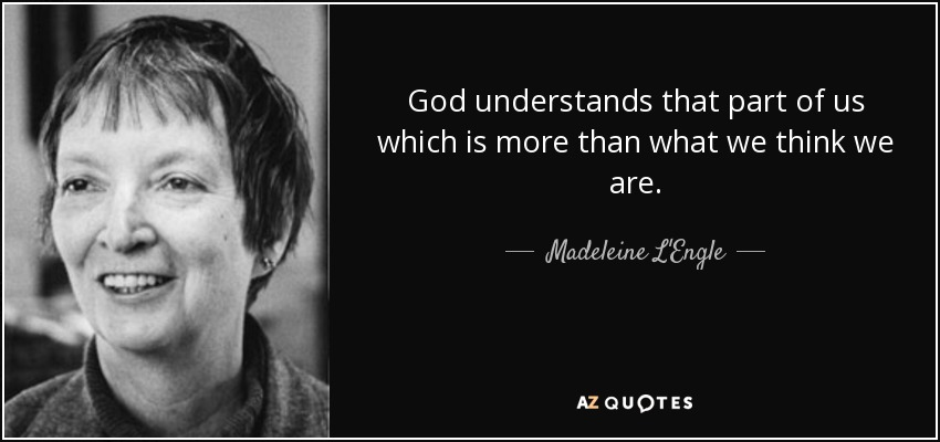 God understands that part of us which is more than what we think we are. - Madeleine L'Engle