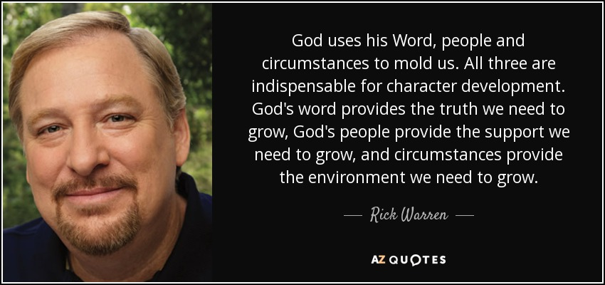 God uses his Word, people and circumstances to mold us. All three are indispensable for character development. God's word provides the truth we need to grow, God's people provide the support we need to grow, and circumstances provide the environment we need to grow. - Rick Warren