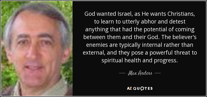 God wanted Israel, as He wants Christians, to learn to utterly abhor and detest anything that had the potential of coming between them and their God. The believer's enemies are typically internal rather than external, and they pose a powerful threat to spiritual health and progress. - Max Anders