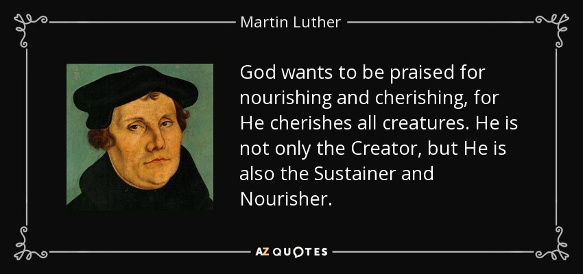 God wants to be praised for nourishing and cherishing, for He cherishes all creatures. He is not only the Creator, but He is also the Sustainer and Nourisher. - Martin Luther