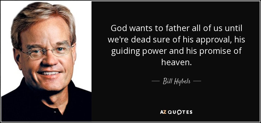 God wants to father all of us until we're dead sure of his approval, his guiding power and his promise of heaven. - Bill Hybels