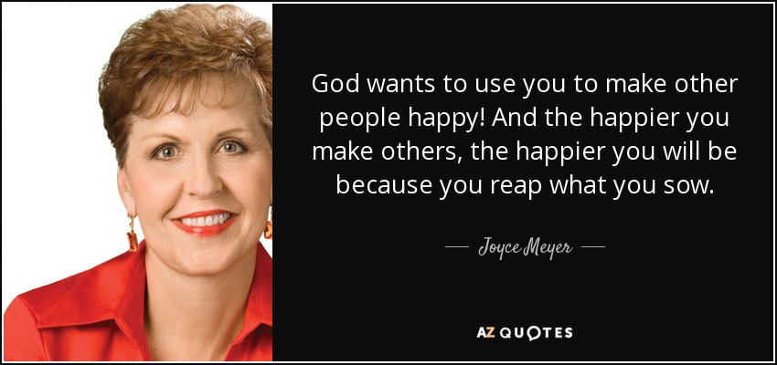God wants to use you to make other people happy! And the happier you make others, the happier you will be because you reap what you sow. - Joyce Meyer