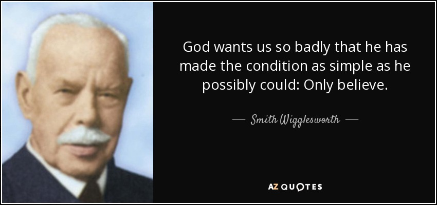 God wants us so badly that he has made the condition as simple as he possibly could: Only believe. - Smith Wigglesworth