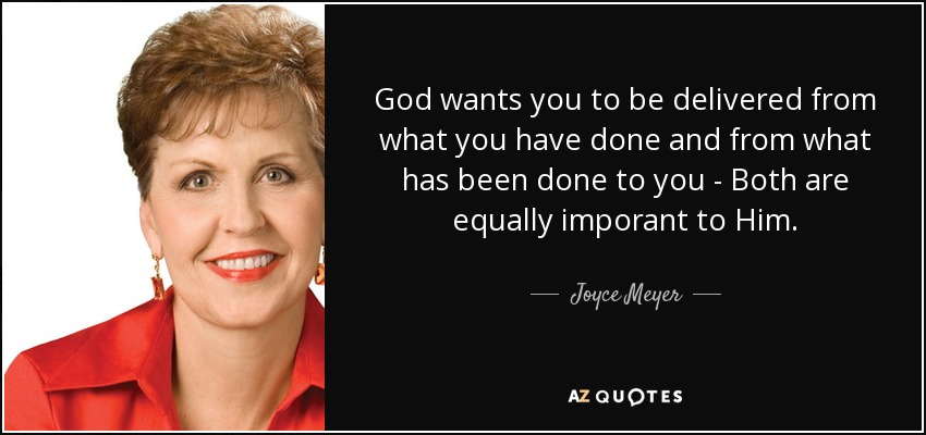 God wants you to be delivered from what you have done and from what has been done to you - Both are equally imporant to Him. - Joyce Meyer