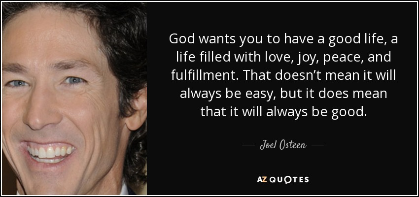 God wants you to have a good life, a life filled with love, joy, peace, and fulfillment. That doesn't mean it will always be easy, but it does mean that it will always be good. - Joel Osteen