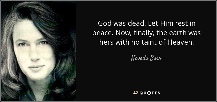God was dead. Let Him rest in peace. Now, finally, the earth was hers with no taint of Heaven. - Nevada Barr