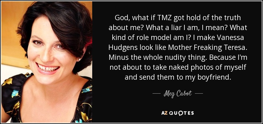 God, what if TMZ got hold of the truth about me? What a liar I am, I mean? What kind of role model am I? I make Vanessa Hudgens look like Mother Freaking Teresa. Minus the whole nudity thing. Because I'm not about to take naked photos of myself and send them to my boyfriend. - Meg Cabot