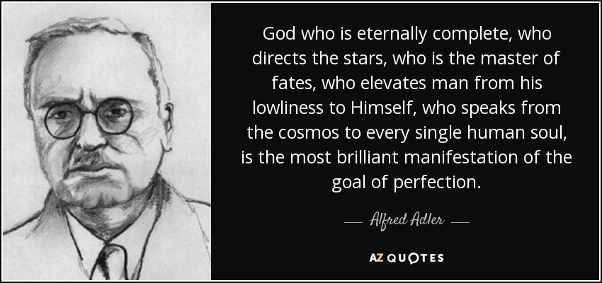God who is eternally complete, who directs the stars, who is the master of fates, who elevates man from his lowliness to Himself, who speaks from the cosmos to every single human soul, is the most brilliant manifestation of the goal of perfection. - Alfred Adler