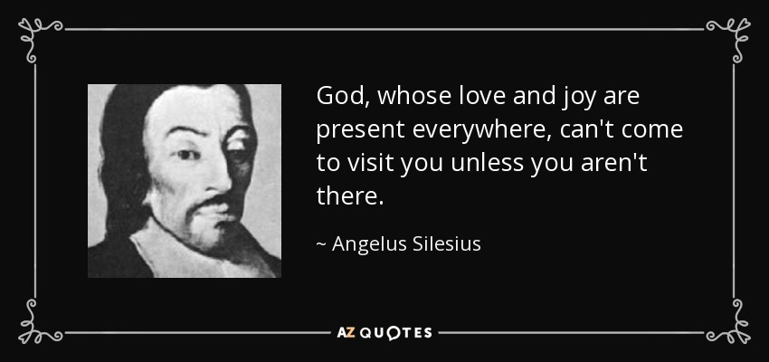 God, whose love and joy are present everywhere, can't come to visit you unless you aren't there. - Angelus Silesius