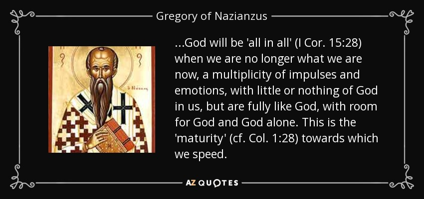 ...God will be 'all in all' (I Cor. 15:28) when we are no longer what we are now, a multiplicity of impulses and emotions, with little or nothing of God in us, but are fully like God , with room for God and God alone. This is the 'maturity' (cf. Col. 1:28) towards which we speed. - Gregory of Nazianzus
