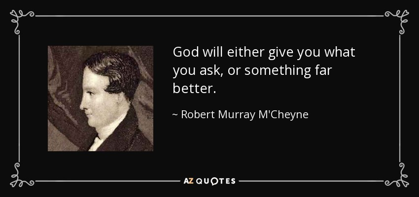 God will either give you what you ask, or something far better. - Robert Murray M'Cheyne