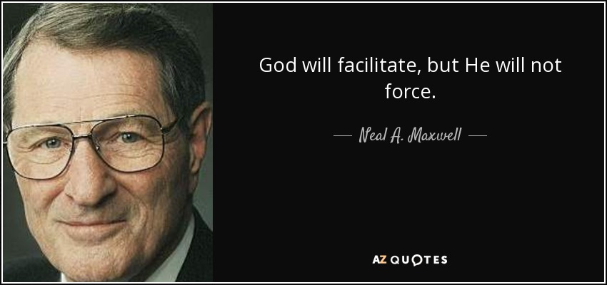 God will facilitate, but He will not force. - Neal A. Maxwell
