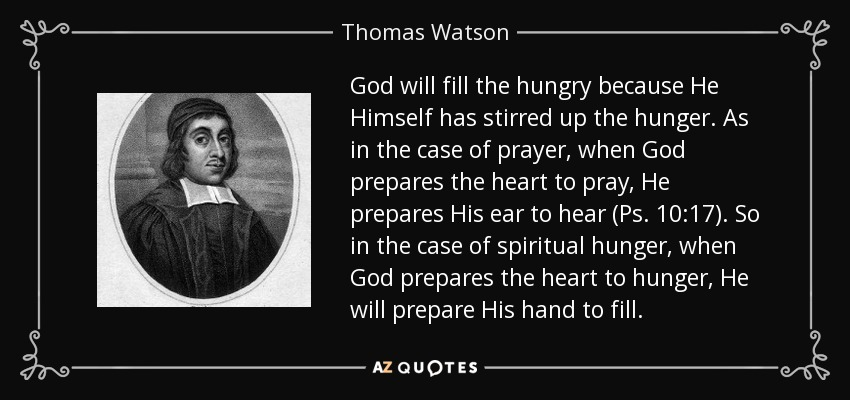 God will fill the hungry because He Himself has stirred up the hunger. As in the case of prayer, when God prepares the heart to pray, He prepares His ear to hear (Ps. 10:17). So in the case of spiritual hunger, when God prepares the heart to hunger, He will prepare His hand to fill. - Thomas Watson