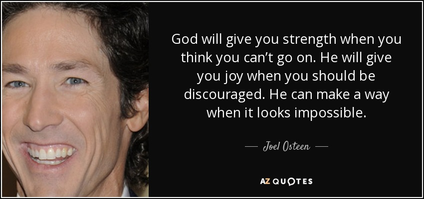 God will give you strength when you think you can't go on. He will give you joy when you should be discouraged. He can make a way when it looks impossible. - Joel Osteen