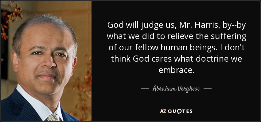 God will judge us, Mr. Harris, by--by what we did to relieve the suffering of our fellow human beings. I don't think God cares what doctrine we embrace. - Abraham Verghese