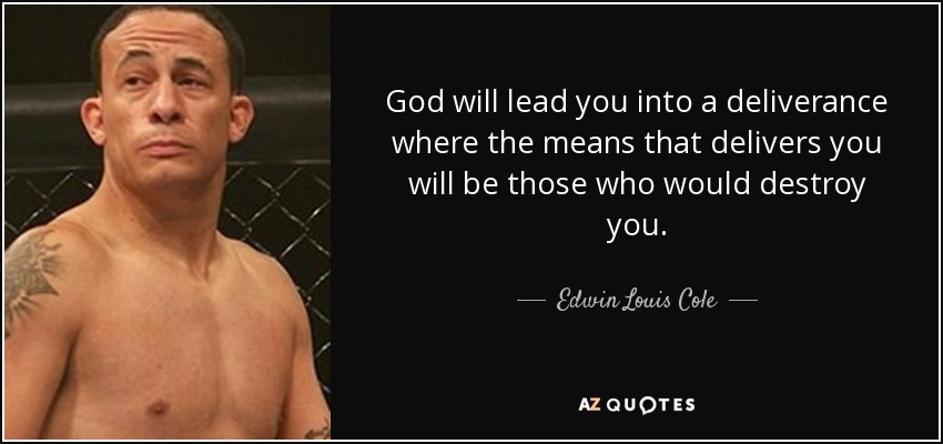 God will lead you into a deliverance where the means that delivers you will be those who would destroy you. - Edwin Louis Cole