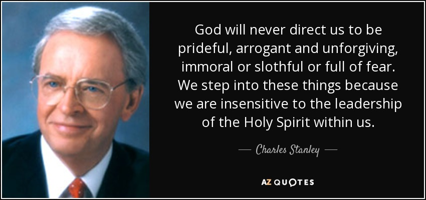 God will never direct us to be prideful, arrogant and unforgiving, immoral or slothful or full of fear. We step into these things because we are insensitive to the leadership of the Holy Spirit within us. - Charles Stanley