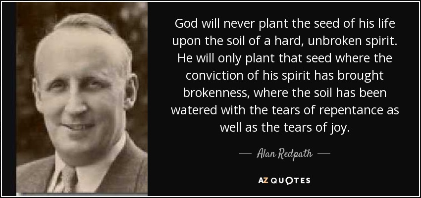 God will never plant the seed of his life upon the soil of a hard, unbroken spirit. He will only plant that seed where the conviction of his spirit has brought brokenness, where the soil has been watered with the tears of repentance as well as the tears of joy. - Alan Redpath