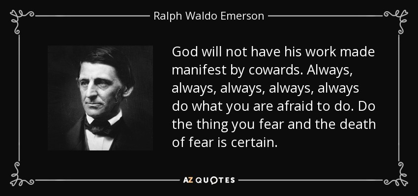 God will not have his work made manifest by cowards. Always, always, always, always, always do what you are afraid to do. Do the thing you fear and the death of fear is certain. - Ralph Waldo Emerson