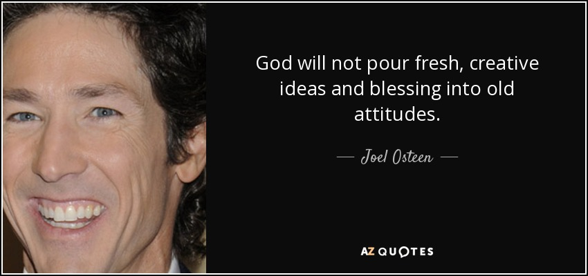 God will not pour fresh, creative ideas and blessing into old attitudes. - Joel Osteen