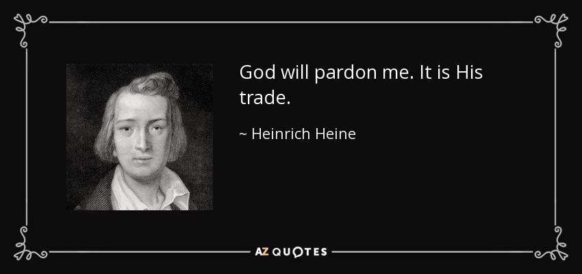 God will pardon me. It is His trade. - Heinrich Heine