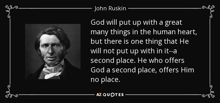 God will put up with a great many things in the human heart, but there is one thing that He will not put up with in it--a second place. He who offers God a second place, offers Him no place. - John Ruskin