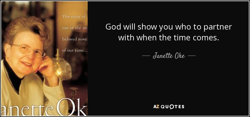 God will show you who to partner with when the time comes. - Janette Oke