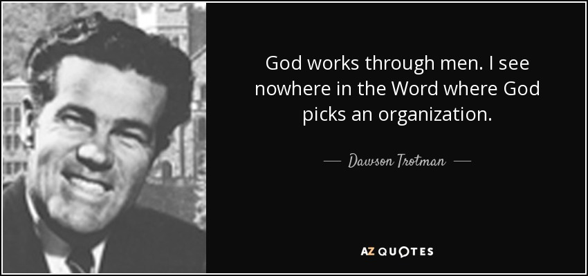 God works through men. I see nowhere in the Word where God picks an organization. - Dawson Trotman