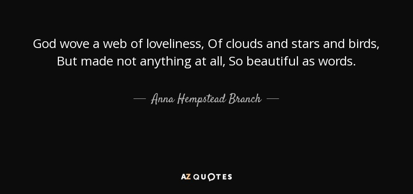 God wove a web of loveliness, Of clouds and stars and birds, But made not anything at all, So beautiful as words. - Anna Hempstead Branch