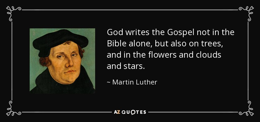God writes the Gospel not in the Bible alone, but also on trees, and in the flowers and clouds and stars. - Martin Luther