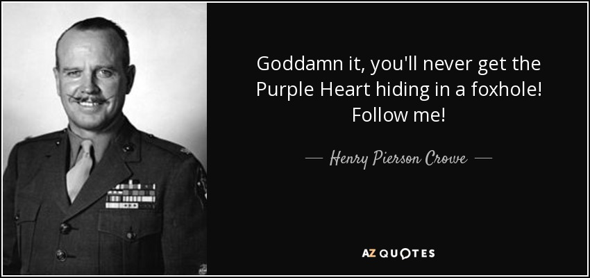 Goddamn it, you'll never get the Purple Heart hiding in a foxhole! Follow me! - Henry Pierson Crowe