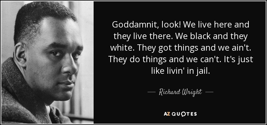 Goddamnit, look! We live here and they live there. We black and they white. They got things and we ain't. They do things and we can't. It's just like livin' in jail. - Richard Wright