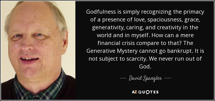 Godfulness is simply recognizing the primacy of a presence of love, spaciousness, grace, generativity, caring, and creativity in the world and in myself. How can a mere financial crisis compare to that? The Generative Mystery cannot go bankrupt. It is not subject to scarcity. We never run out of God. - David Spangler