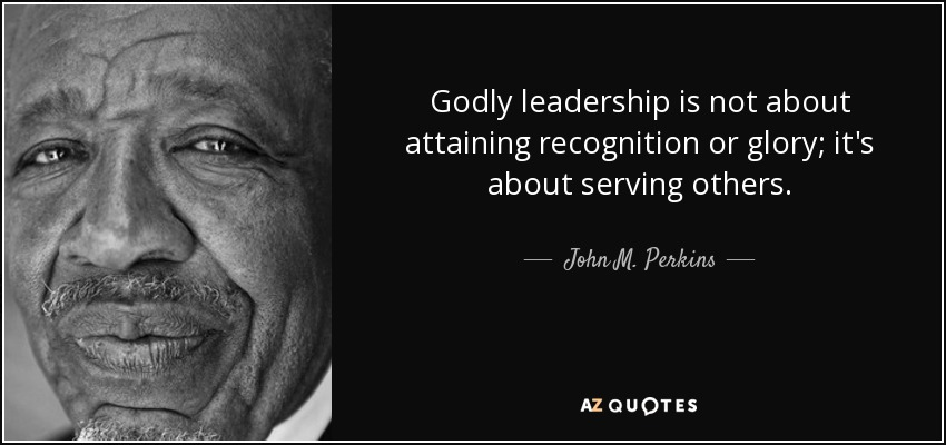 Godly leadership is not about attaining recognition or glory; it's about serving others. - John M. Perkins