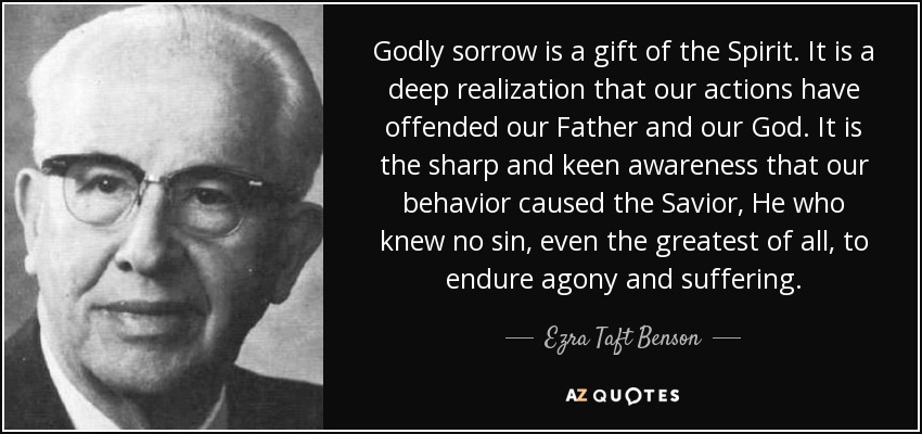 Godly sorrow is a gift of the Spirit. It is a deep realization that our actions have offended our Father and our God. It is the sharp and keen awareness that our behavior caused the Savior, He who knew no sin, even the greatest of all, to endure agony and suffering. - Ezra Taft Benson