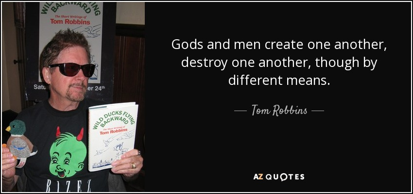 Gods and men create one another, destroy one another, though by different means. - Tom Robbins