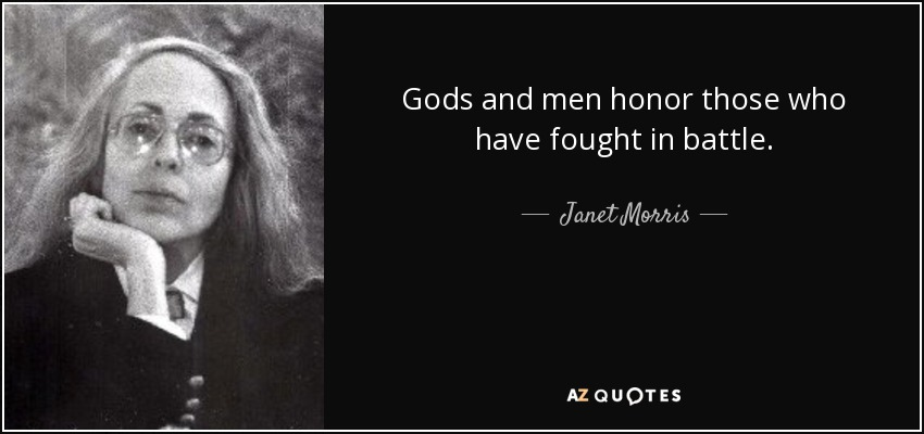 Gods and men honor those who have fought in battle. - Janet Morris