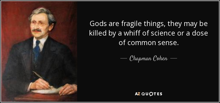 Gods are fragile things, they may be killed by a whiff of science or a dose of common sense. - Chapman Cohen