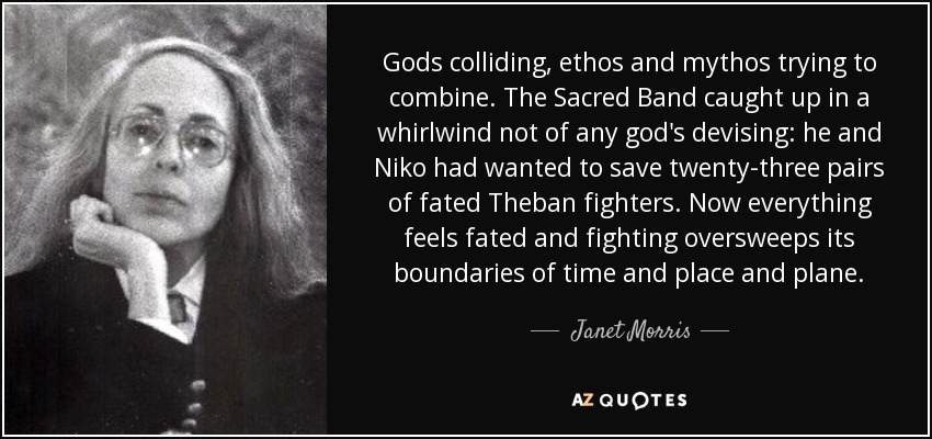 Gods colliding, ethos and mythos trying to combine. The Sacred Band caught up in a whirlwind not of any god's devising: he and Niko had wanted to save twenty-three pairs of fated Theban fighters. Now everything feels fated and fighting oversweeps its boundaries of time and place and plane. - Janet Morris