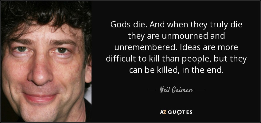 Gods die. And when they truly die they are unmourned and unremembered. Ideas are more difficult to kill than people, but they can be killed, in the end. - Neil Gaiman
